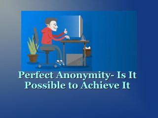 Perfect Anonymity: Is It Possible to Achieve It?