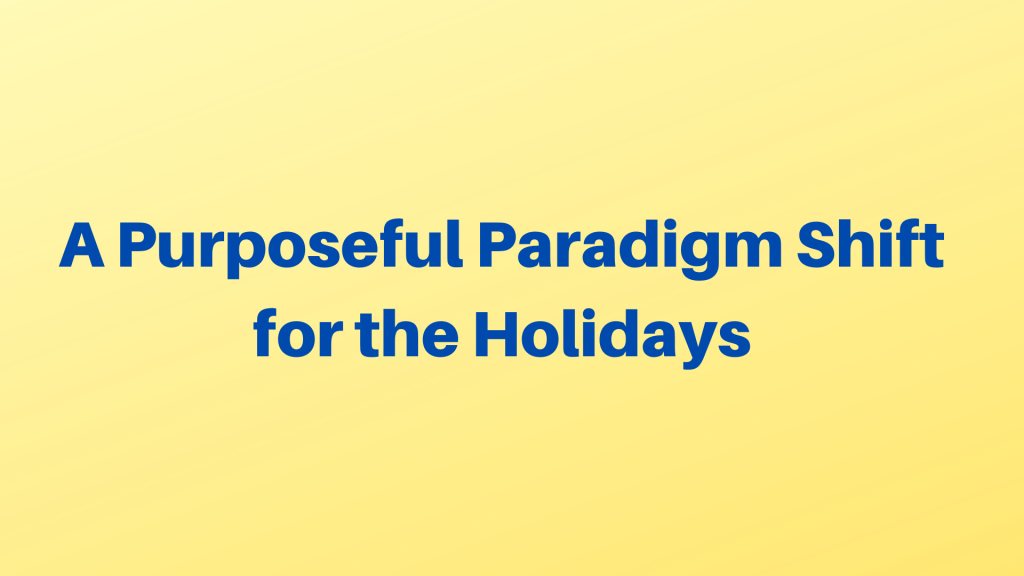 A Purposeful Paradigm Shift for the Holidays
