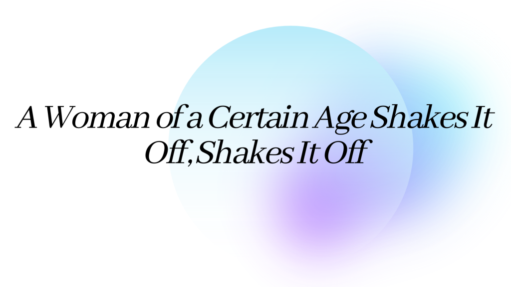 A Woman of a Certain Age Shakes It Off, Shakes It Off (1)
