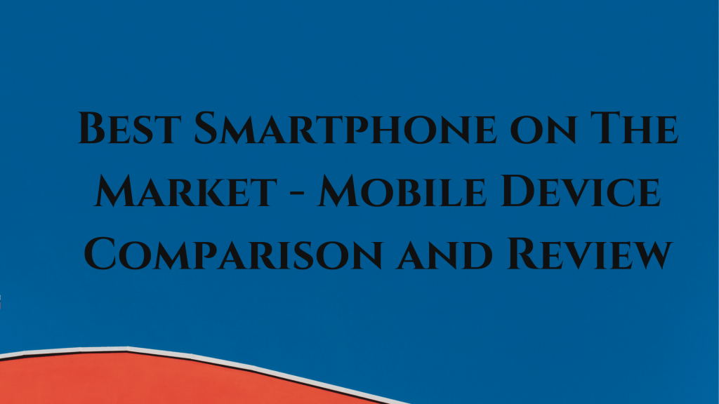 Best Smartphone in the Market - Mobile Device Comparison & Review