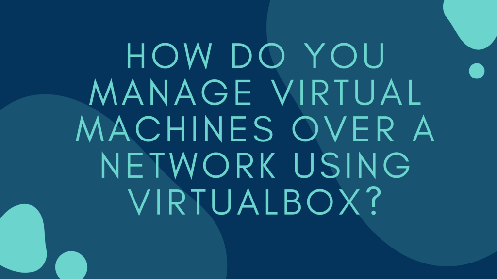 How Do You Manage Virtual Machines Over a Network Using Virtualbox?