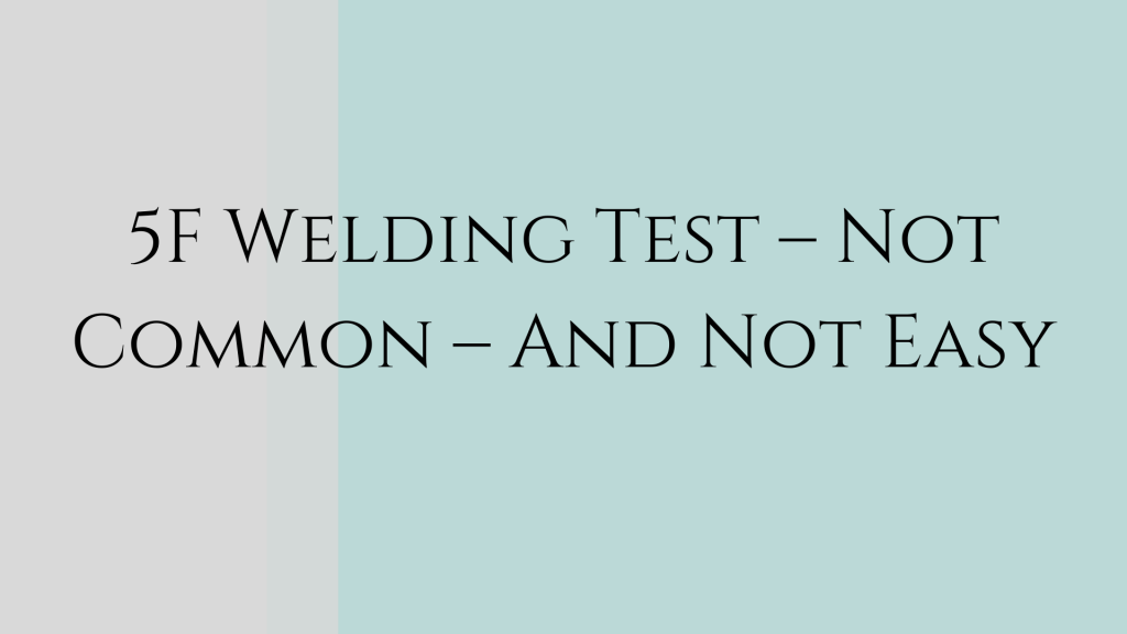 5F Welding Test – Not Common – And Not Easy