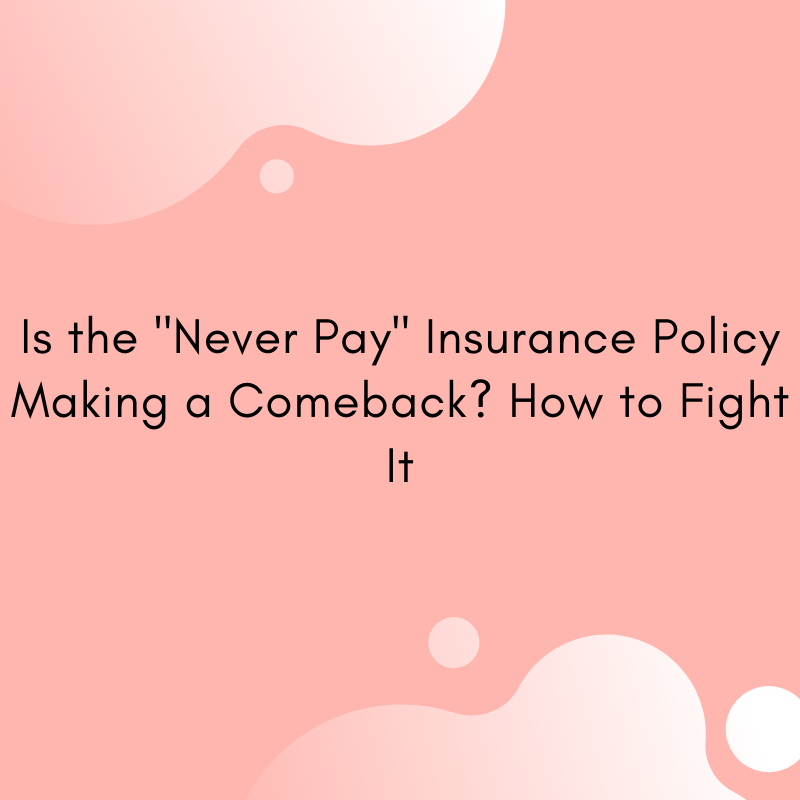 """Is the """"Never Pay"""" Insurance Policy Making a Comeback? How to Fight It (Part II)"""